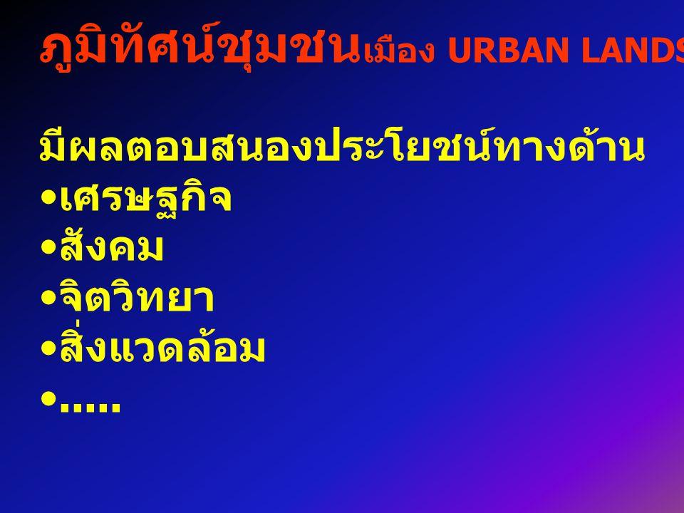 ภูมิทัศน์ชุมชน เมือง URBAN LANDSCAPE มีผลตอบสนองประโยชน์ทางด้าน เศรษฐกิจ สังคม จิตวิทยา สิ่งแวดล้อม.....