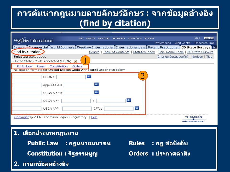 การค้นหากฎหมายลายลักษร์อักษร : จากข้อมูลอ้างอิง (find by citation) 1. เลือกประเภทกฏหมาย Public Law : กฏหมายมหาชนRules: กฏ ข้อบังคับ Constitution : รัฐ