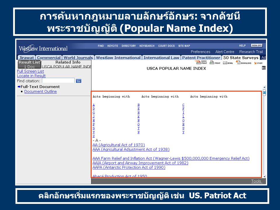 การค้นหากฎหมายลายลักษร์อักษร: จากดัชนี พระราชบัญญัติ (Popular Name Index) คลิกอักษรเริ่มแรกของพระราชบัญญัติ เช่น US. Patriot Act
