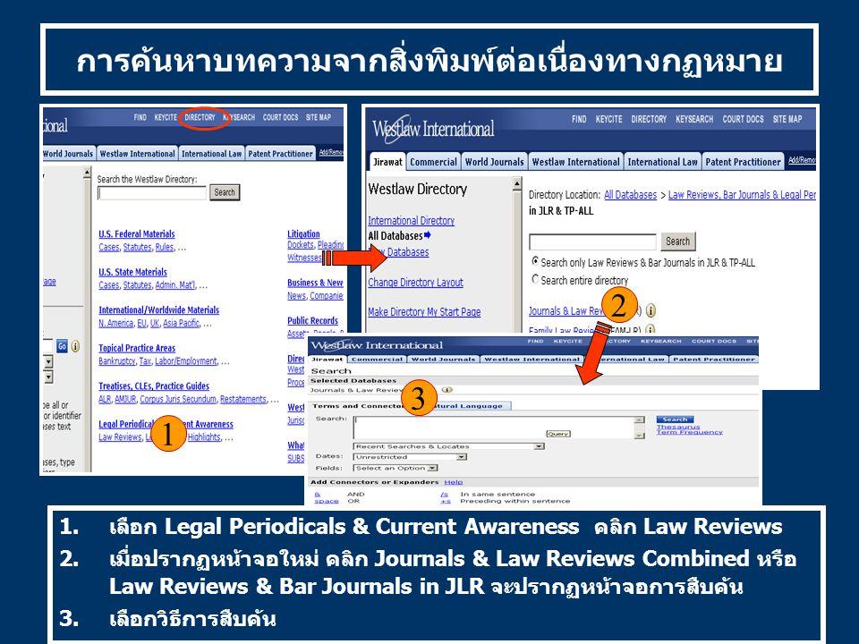 การค้นหาบทความจากสิ่งพิมพ์ต่อเนื่องทางกฏหมาย 1 2 3 1.เลือก Legal Periodicals & Current Awareness คลิก Law Reviews 2.เมื่อปรากฏหน้าจอใหม่ คลิก Journals & Law Reviews Combined หรือ Law Reviews & Bar Journals in JLR จะปรากฏหน้าจอการสืบค้น 3.เลือกวิธีการสืบค้น