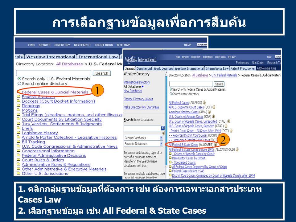 การเลือกฐานข้อมูลเพื่อการสืบค้น 1. คลิกกลุ่มฐานข้อมูลที่ต้องการ เช่น ต้องการเฉพาะเอกสารประเภท Cases Law 2. เลือกฐานข้อมูล เช่น All Federal & State Cas