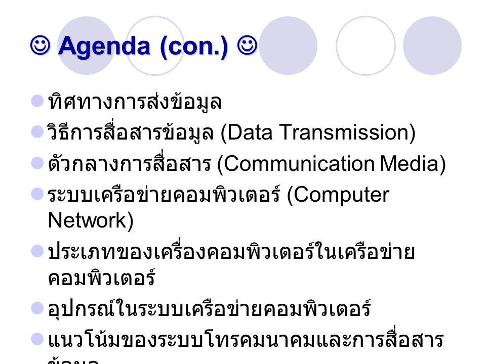 Agenda (con.) Agenda (con.) ทิศทางการส่งข้อมูล วิธีการสื่อสารข้อมูล (Data Transmission) ตัวกลางการสื่อสาร (Communication Media) ระบบเครือข่ายคอมพิวเตอ