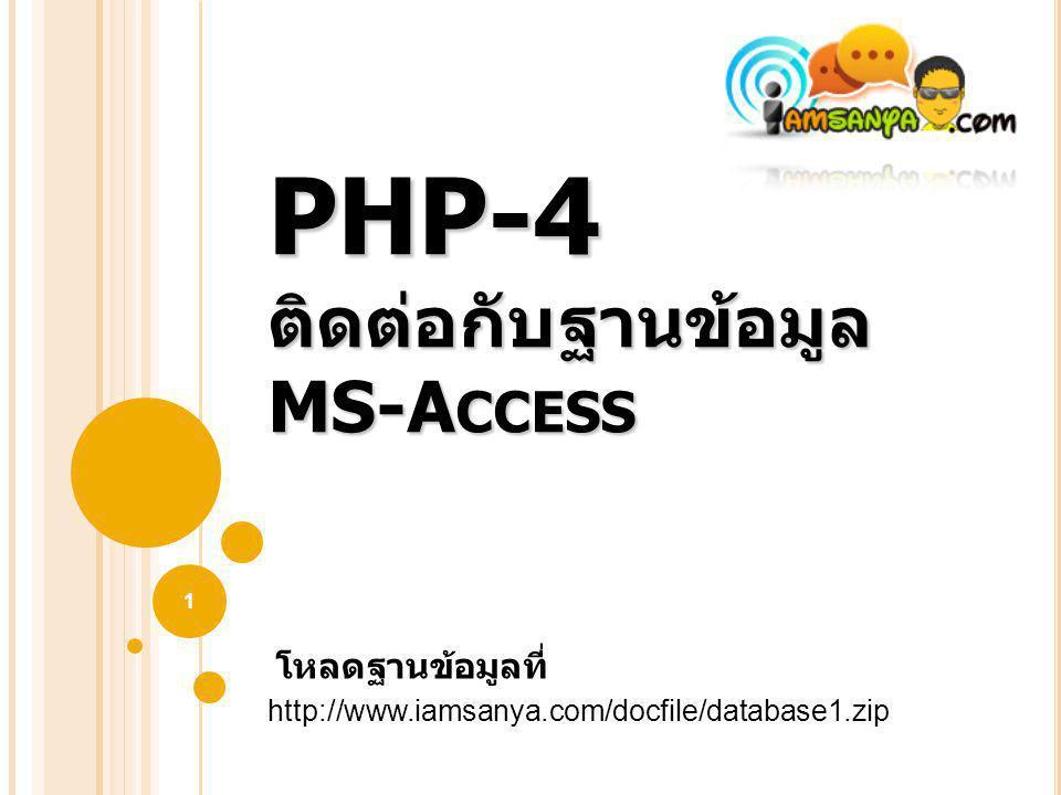 PHP-4 ติดต่อกับฐานข้อมูล MS-A CCESS 1 http://www.iamsanya.com/docfile/database1.zip โหลดฐานข้อมูลที่