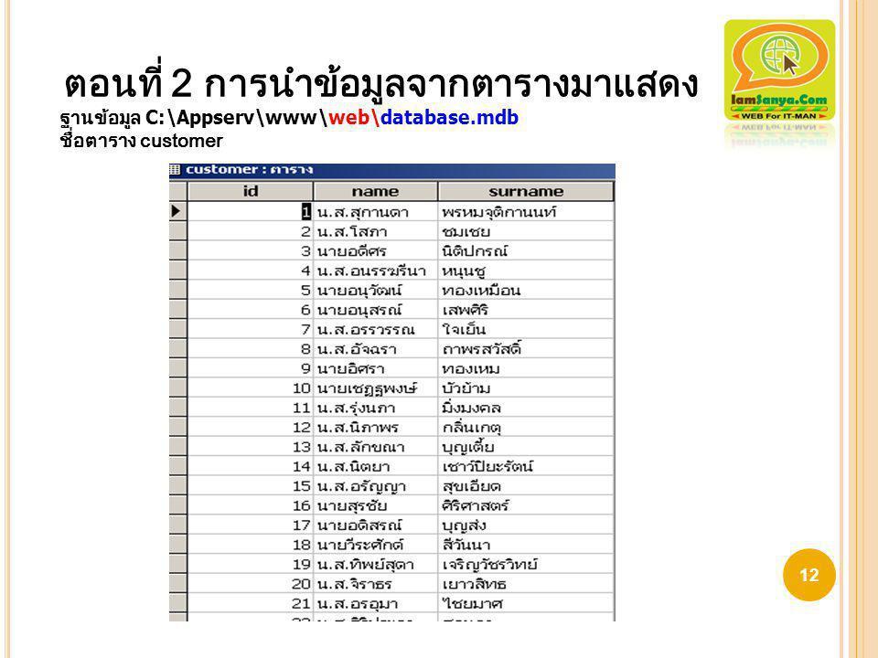 ตอนที่ 2 การนำข้อมูลจากตารางมาแสดง ฐานข้อมูล C:\Appserv\www\web\database.mdb ชื่อตาราง customer 12