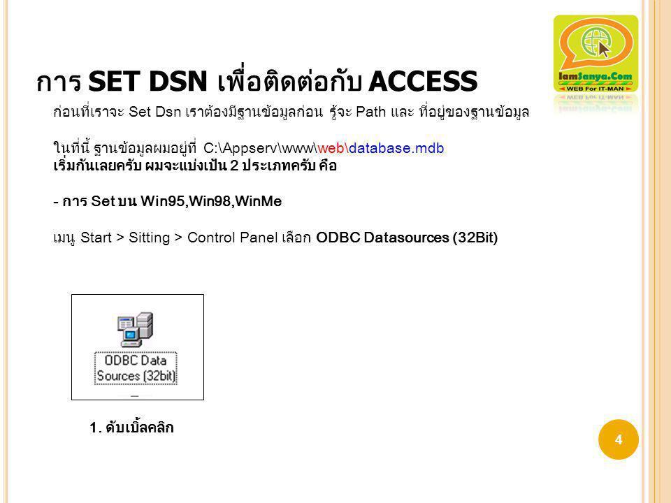 การ SET DSN เพื่อติดต่อกับ ACCESS ก่อนที่เราจะ Set Dsn เราต้องมีฐานข้อมูลก่อน รู้จะ Path และ ที่อยู่ของฐานข้อมูล ในที่นี้ ฐานข้อมูลผมอยู่ที่ C:\Appser