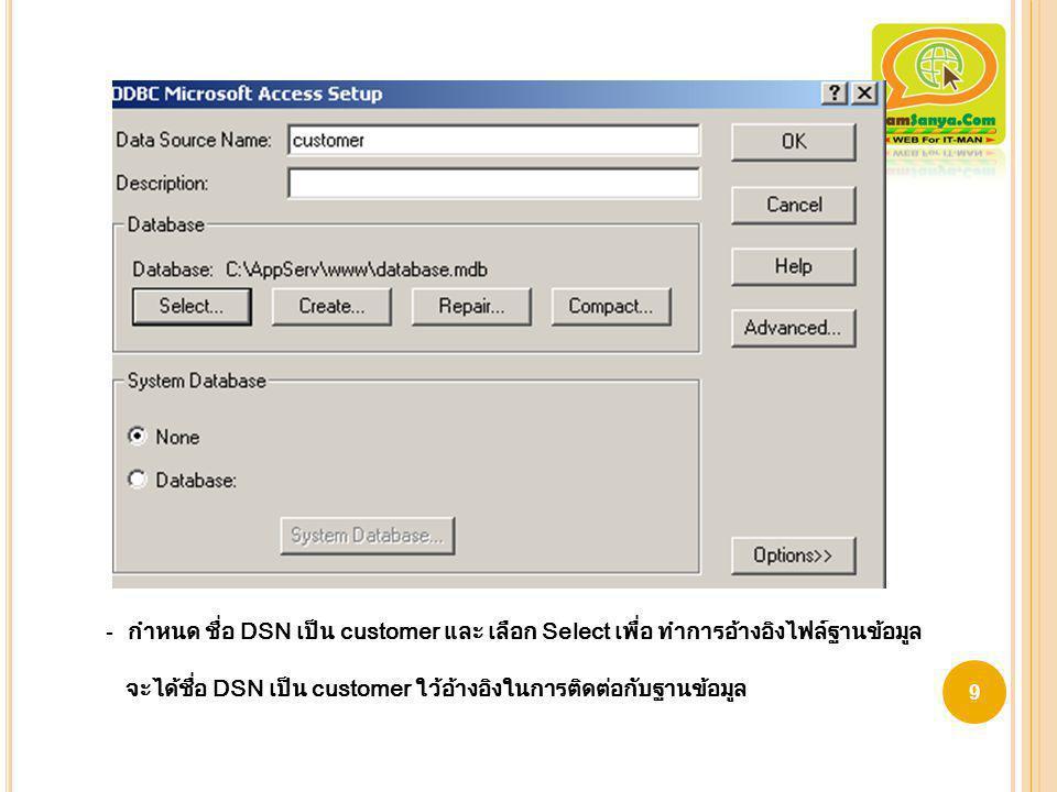 9 - กำหนด ชื่อ DSN เป็น customer และ เลือก Select เพื่อ ทำการอ้างอิงไฟล์ฐานข้อมูล จะได้ชื่อ DSN เป็น customer ใว้อ้างอิงในการติดต่อกับฐานข้อมูล