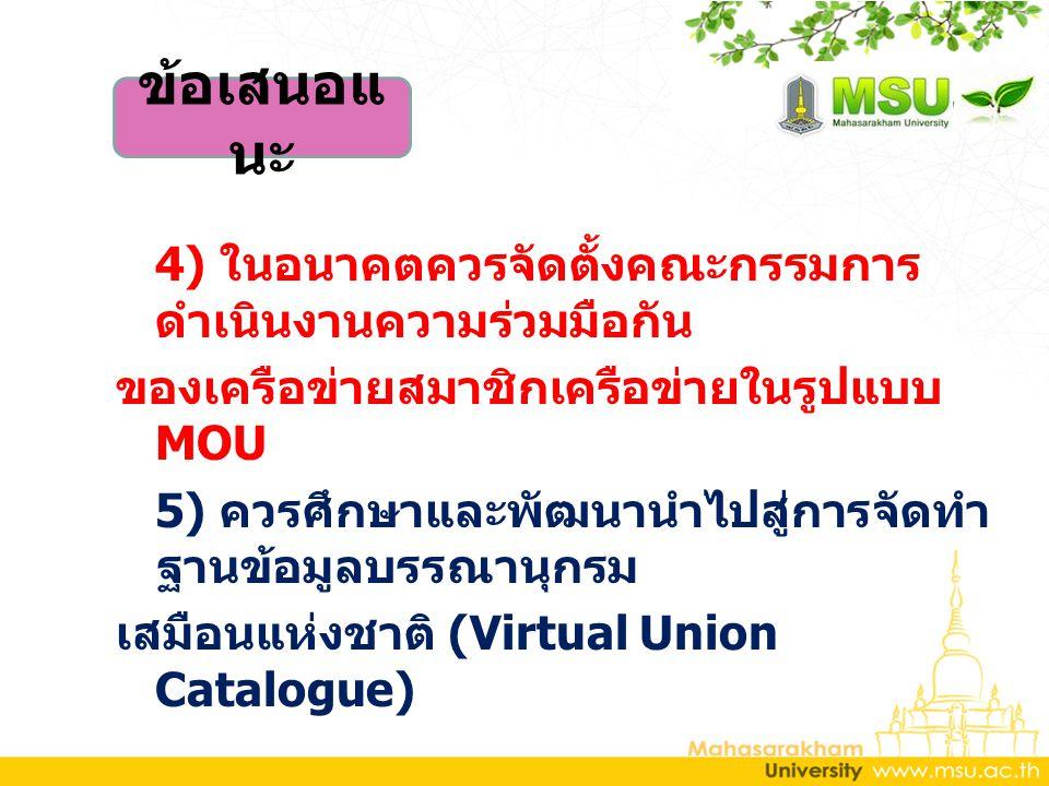 4) ในอนาคตควรจัดตั้งคณะกรรมการ ดำเนินงานความร่วมมือกัน ของเครือข่ายสมาชิกเครือข่ายในรูปแบบ MOU 5) ควรศึกษาและพัฒนานำไปสู่การจัดทำ ฐานข้อมูลบรรณานุกรม