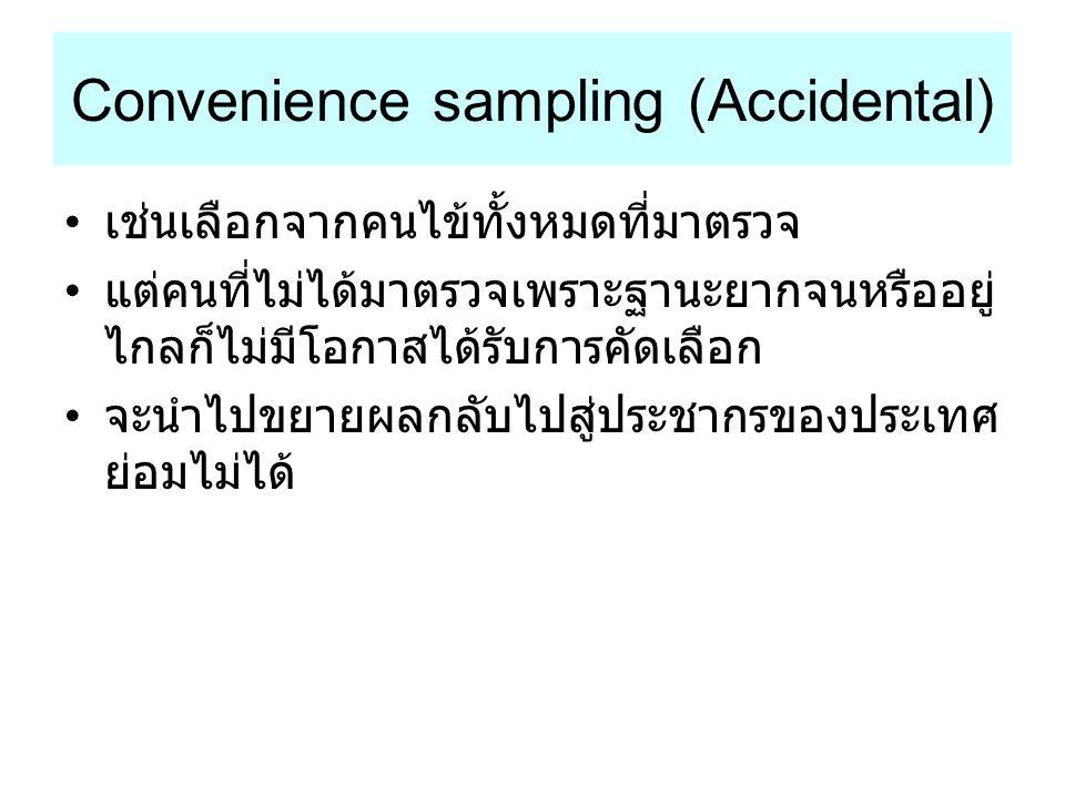 Convenience sampling (Accidental) เช่นเลือกจากคนไข้ทั้งหมดที่มาตรวจ แต่คนที่ไม่ได้มาตรวจเพราะฐานะยากจนหรืออยู่ ไกลก็ไม่มีโอกาสได้รับการคัดเลือก จะนำไป