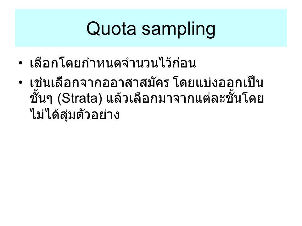 Quota sampling เลือกโดยกำหนดจำนวนไว้ก่อน เช่นเลือกจากออาสาสมัคร โดยแบ่งออกเป็น ชั้นๆ (Strata) แล้วเลือกมาจากแต่ละชั้นโดย ไม่ได้สุ่มตัวอย่าง