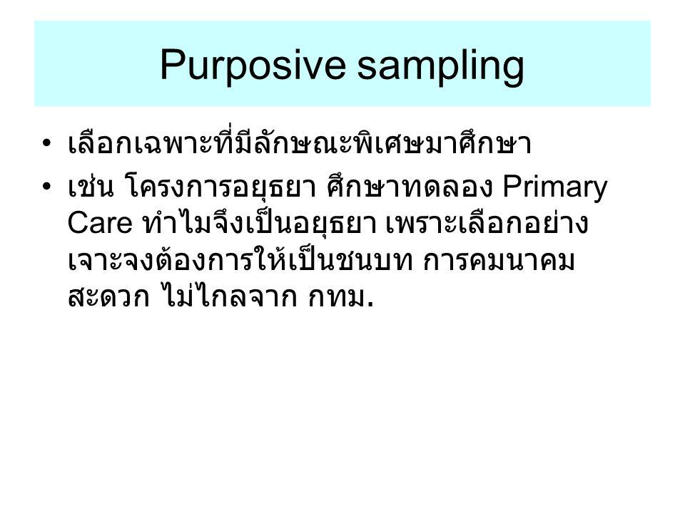 Purposive sampling เลือกเฉพาะที่มีลักษณะพิเศษมาศึกษา เช่น โครงการอยุธยา ศึกษาทดลอง Primary Care ทำไมจึงเป็นอยุธยา เพราะเลือกอย่าง เจาะจงต้องการให้เป็น