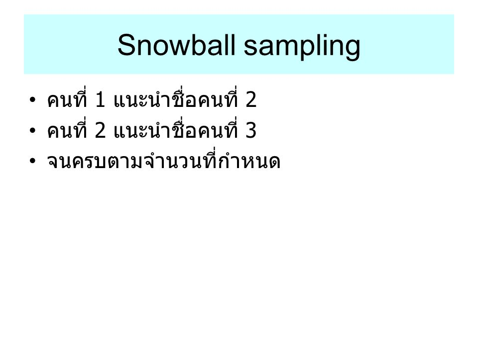 Snowball sampling คนที่ 1 แนะนำชื่อคนที่ 2 คนที่ 2 แนะนำชื่อคนที่ 3 จนครบตามจำนวนที่กำหนด