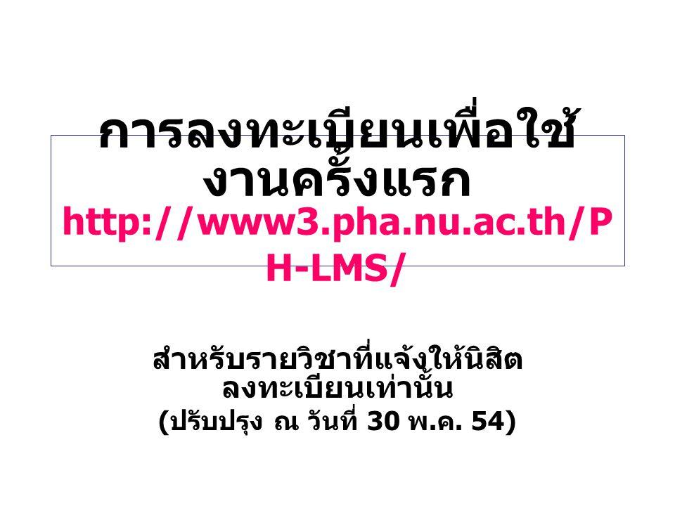 การลงทะเบียนเพื่อใช้ งานครั้งแรก http://www3.pha.nu.ac.th/P H-LMS/ สำหรับรายวิชาที่แจ้งให้นิสิต ลงทะเบียนเท่านั้น ( ปรับปรุง ณ วันที่ 30 พ. ค. 54)
