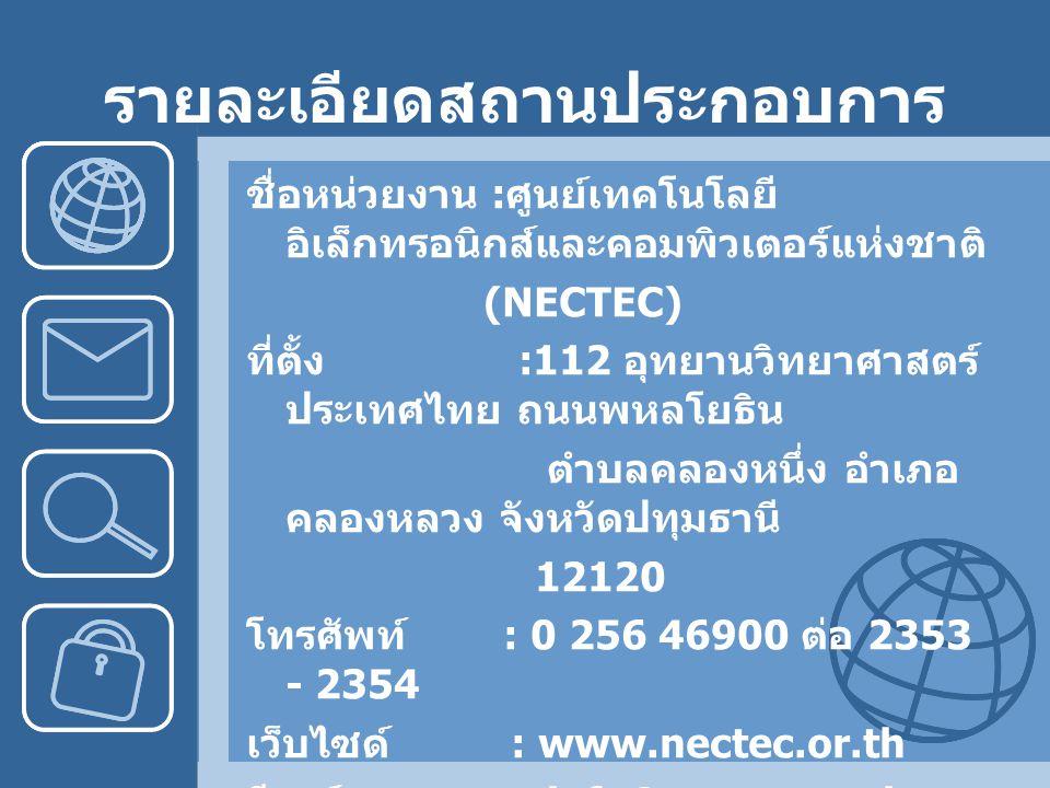 รายละเอียดสถานประกอบการ ชื่อหน่วยงาน : ศูนย์เทคโนโลยี อิเล็กทรอนิกส์และคอมพิวเตอร์แห่งชาติ (NECTEC) ที่ตั้ง :112 อุทยานวิทยาศาสตร์ ประเทศไทย ถนนพหลโยธิน ตำบลคลองหนึ่ง อำเภอ คลองหลวง จังหวัดปทุมธานี 12120 โทรศัพท์ : 0 256 46900 ต่อ 2353 - 2354 เว็บไซด์ : www.nectec.or.th อีเมล์ : info@nectec.or.th