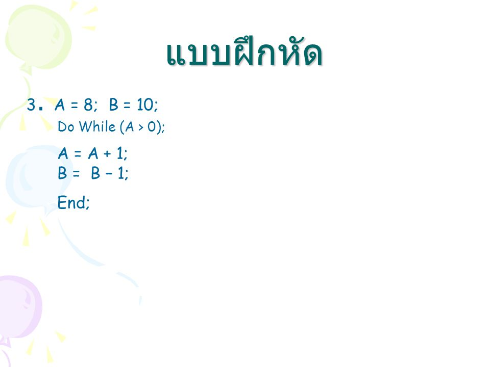 3. A = 8; B = 10; แบบฝึกหัด Do While (A > 0); A = A + 1; B = B – 1; End;