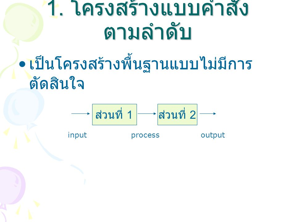 1. โครงสร้างแบบคำสั่ง ตามลำดับ เป็นโครงสร้างพื้นฐานแบบไม่มีการ ตัดสินใจ ส่วนที่ 1 ส่วนที่ 2 inputprocessoutput