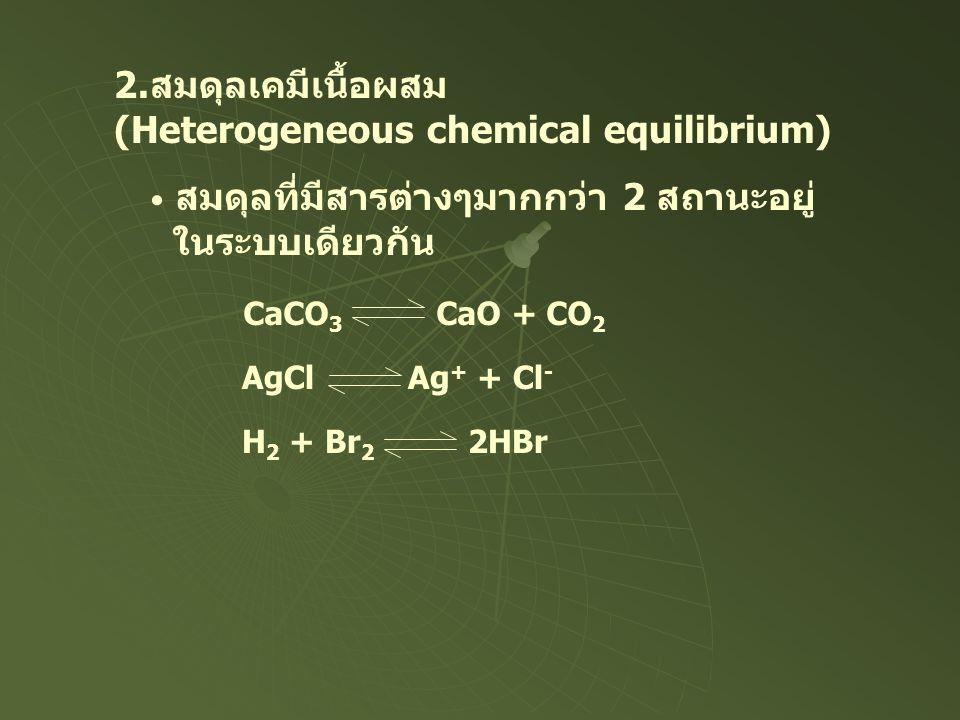 2.สมดุลเคมีเนื้อผสม (Heterogeneous chemical equilibrium) สมดุลที่มีสารต่างๆมากกว่า 2 สถานะอยู่ ในระบบเดียวกัน CaCO 3 CaO + CO 2 AgCl Ag + + Cl - H 2 +