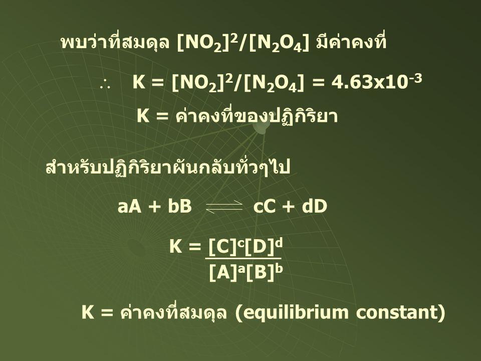 พบว่าที่สมดุล [NO 2 ] 2 /[N 2 O 4 ] มีค่าคงที่  K = [NO 2 ] 2 /[N 2 O 4 ] = 4.63x10 -3 K = ค่าคงที่ของปฏิกิริยา สำหรับปฏิกิริยาผันกลับทั่วๆไป aA