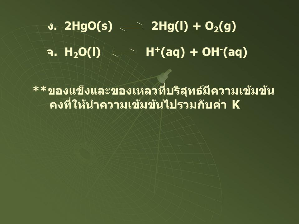 ง. 2HgO(s) 2Hg(l) + O 2 (g) จ. H 2 O(l) H + (aq) + OH - (aq) **ของแข็งและของเหลวที่บริสุทธ์มีความเข้มข้น คงที่ให้นำความเข้มข้นไปรวมกับค่า K