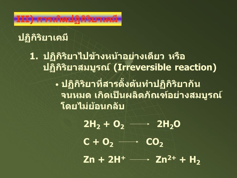 ปฏิกิริยาเคมี 1.ปฏิกิริยาไปข้างหน้าอย่างเดียว หรือ ปฏิกิริยาสมบูรณ์ (Irreversible reaction) 2H 2 + O 2 2H 2 O ปฏิกิริยาที่สารตั้งต้นทำปฏิกิริยากัน จนห