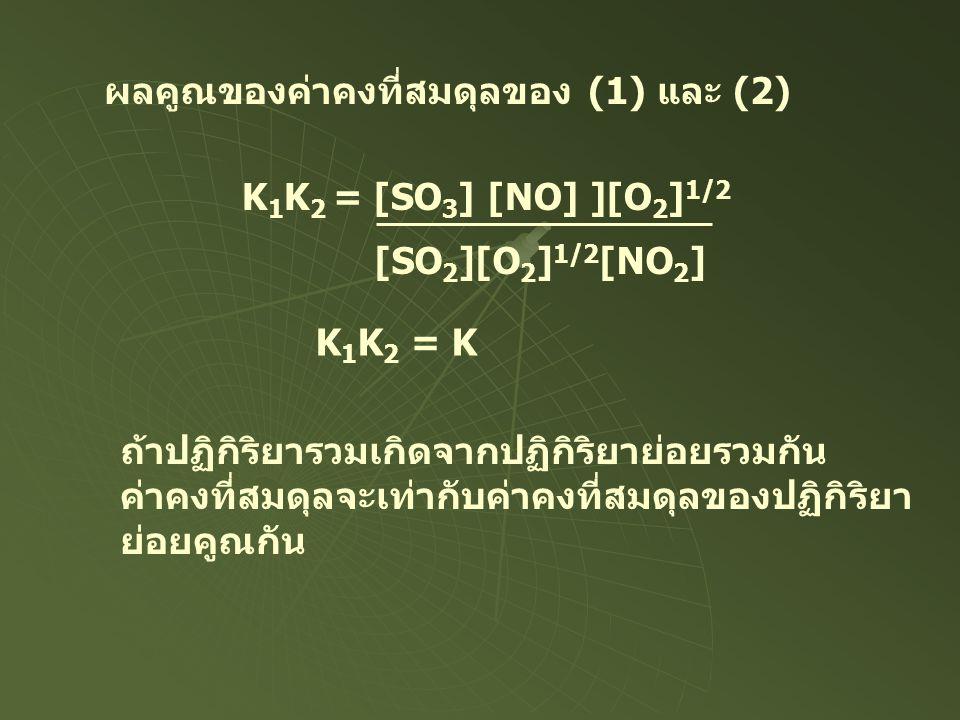 K 1 K 2 = [SO 3 ] [NO] ][O 2 ] 1/2 [SO 2 ][O 2 ] 1/2 [NO 2 ] ผลคูณของค่าคงที่สมดุลของ (1) และ (2) K 1 K 2 = K ถ้าปฏิกิริยารวมเกิดจากปฏิกิริยาย่อยรวมกั