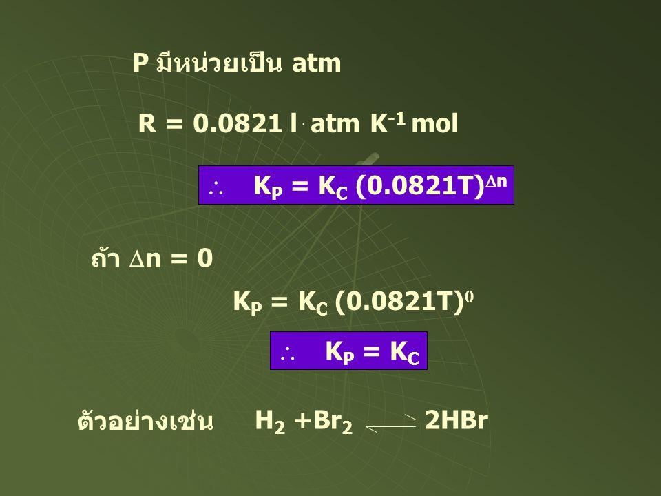 P มีหน่วยเป็น atm R = 0.0821 lּatm K -1 mol  K P = K C (0.0821T)  n ถ้า  n = 0 K P = K C (0.0821T)   K P = K C ตัวอย่างเช่น H 2 +Br 2 2HB