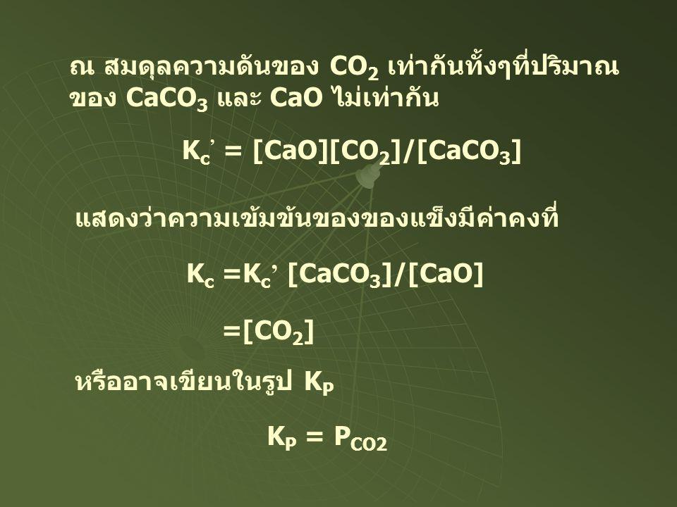 ณ สมดุลความดันของ CO 2 เท่ากันทั้งๆที่ปริมาณ ของ CaCO 3 และ CaO ไม่เท่ากัน K c ' = [CaO][CO 2 ]/[CaCO 3 ] แสดงว่าความเข้มข้นของของแข็งมีค่าคงที่ K c =