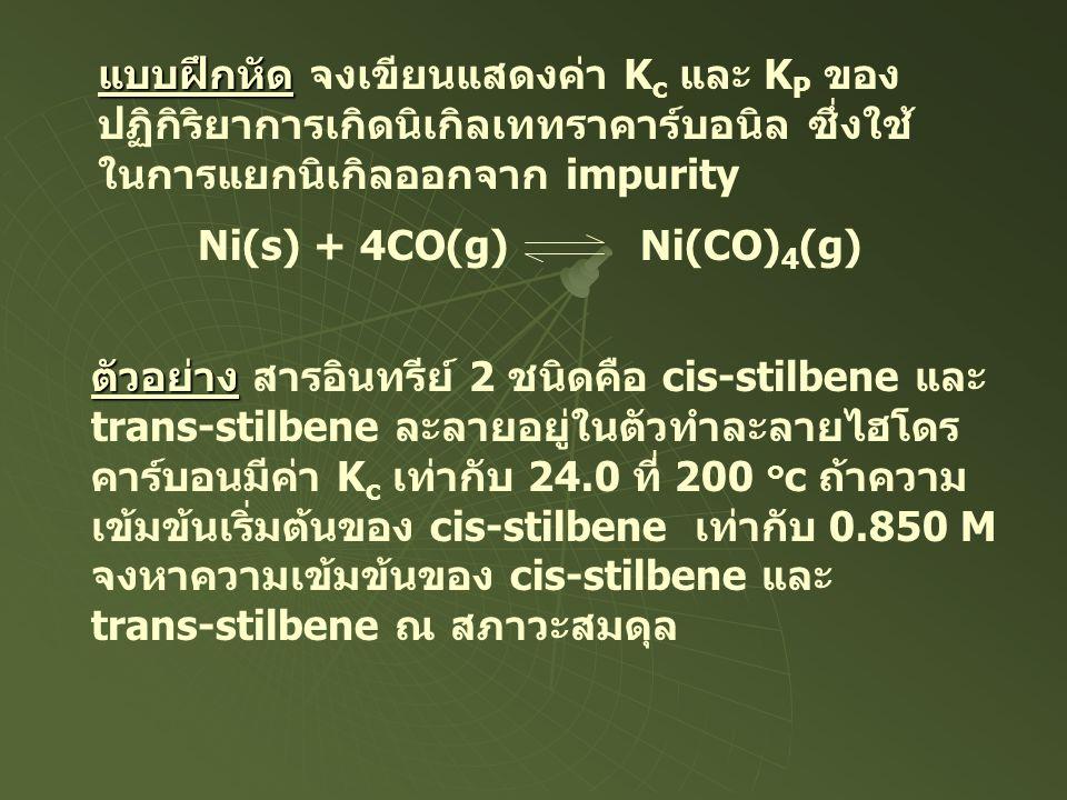 แบบฝึกหัด แบบฝึกหัด จงเขียนแสดงค่า K c และ K P ของ ปฏิกิริยาการเกิดนิเกิลเททราคาร์บอนิล ซึ่งใช้ ในการแยกนิเกิลออกจาก impurity Ni(s) + 4CO(g) Ni(CO) 4