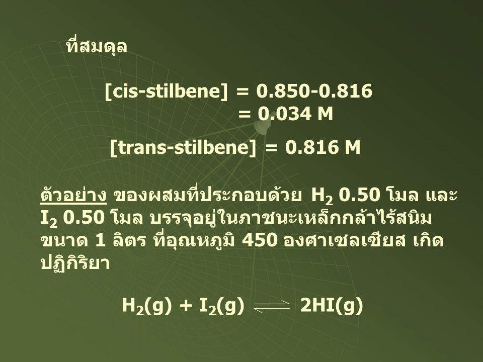 ที่สมดุล [cis-stilbene] = 0.850-0.816 = 0.034 M [trans-stilbene] = 0.816 M ตัวอย่าง ของผสมที่ประกอบด้วย H 2 0.50 โมล และ I 2 0.50 โมล บรรจุอยู่ในภาชนะ