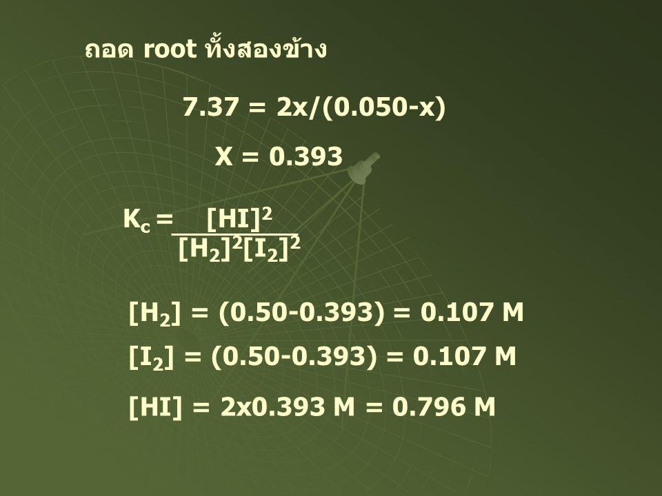 ถอด root ทั้งสองข้าง 7.37 = 2x/(0.050-x) X = 0.393 K c = [HI] 2 [H 2 ] 2 [I 2 ] 2 [H 2 ] = (0.50-0.393) = 0.107 M [I 2 ] = (0.50-0.393) = 0.107 M [HI]