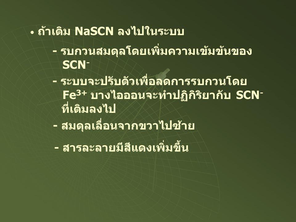 ถ้าเติม NaSCN ลงไปในระบบ - รบกวนสมดุลโดยเพิ่มความเข้มข้นของ SCN - - ระบบจะปรับตัวเพื่อลดการรบกวนโดย Fe 3+ บางไอออนจะทำปฏิกิริยากับ SCN - ที่เติมลงไป -