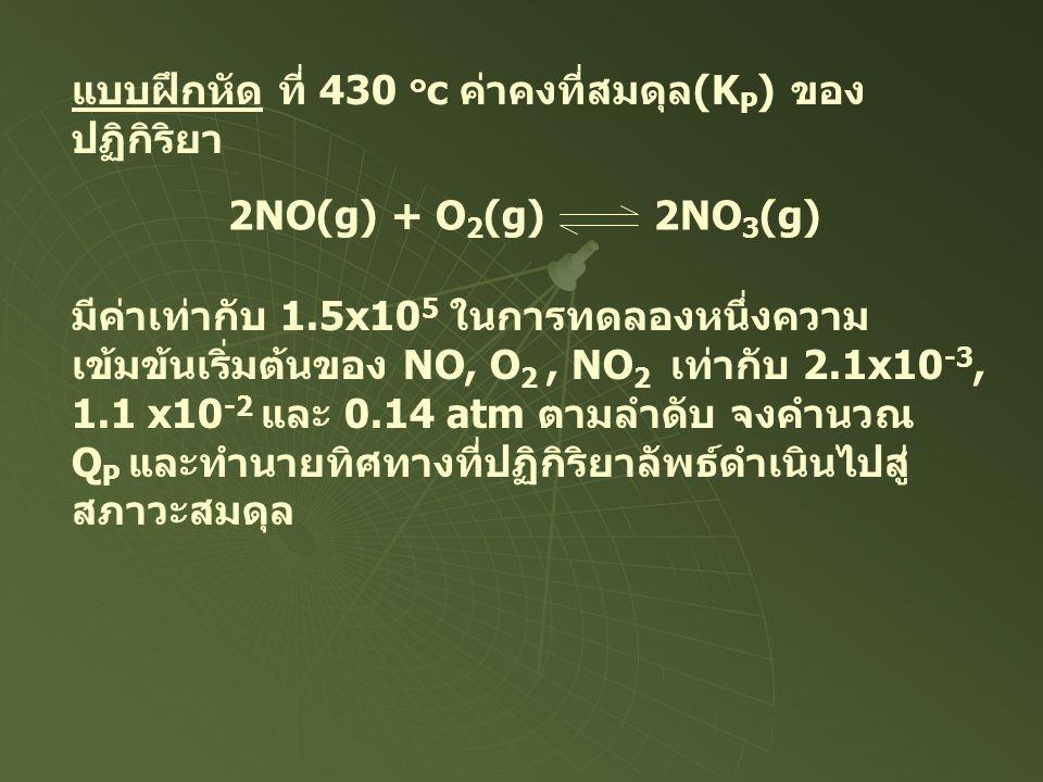 แบบฝึกหัด ที่ 430 ๐ c ค่าคงที่สมดุล(K P ) ของ ปฏิกิริยา 2NO(g) + O 2 (g) 2NO 3 (g) มีค่าเท่ากับ 1.5x10 5 ในการทดลองหนึ่งความ เข้มข้นเริ่มต้นของ NO, O