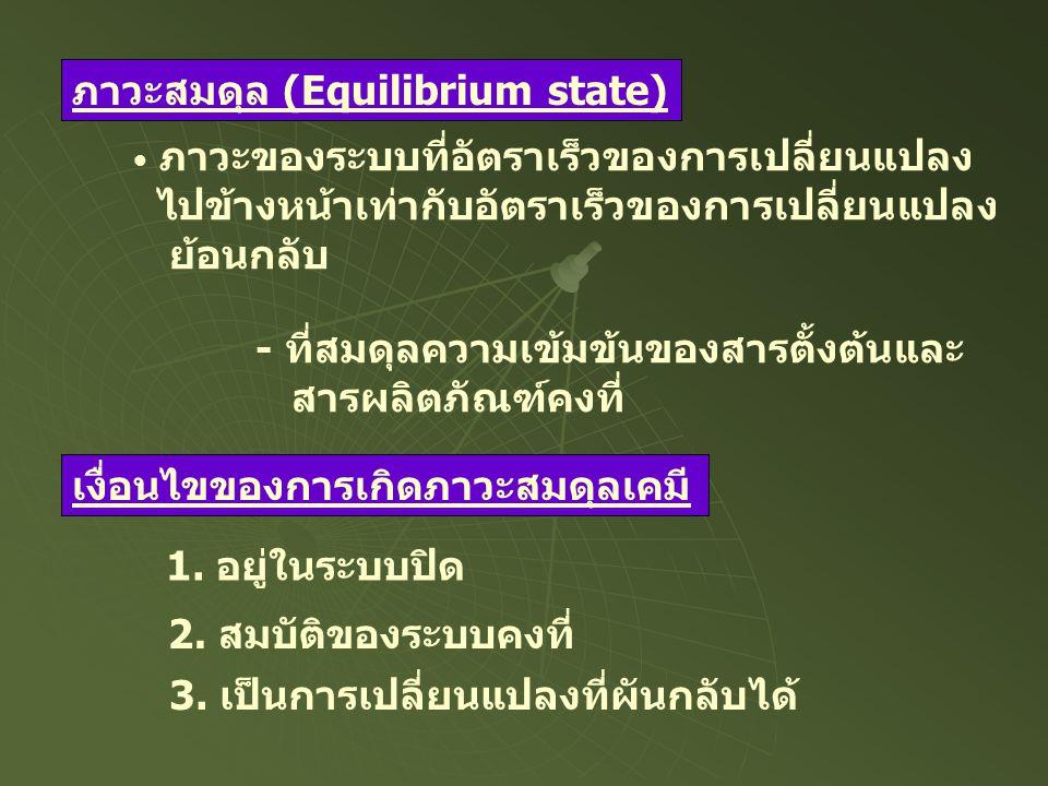 ภาวะสมดุล (Equilibrium state) ภาวะของระบบที่อัตราเร็วของการเปลี่ยนแปลง ไปข้างหน้าเท่ากับอัตราเร็วของการเปลี่ยนแปลง ย้อนกลับ - ที่สมดุลความเข้มข้นของสา
