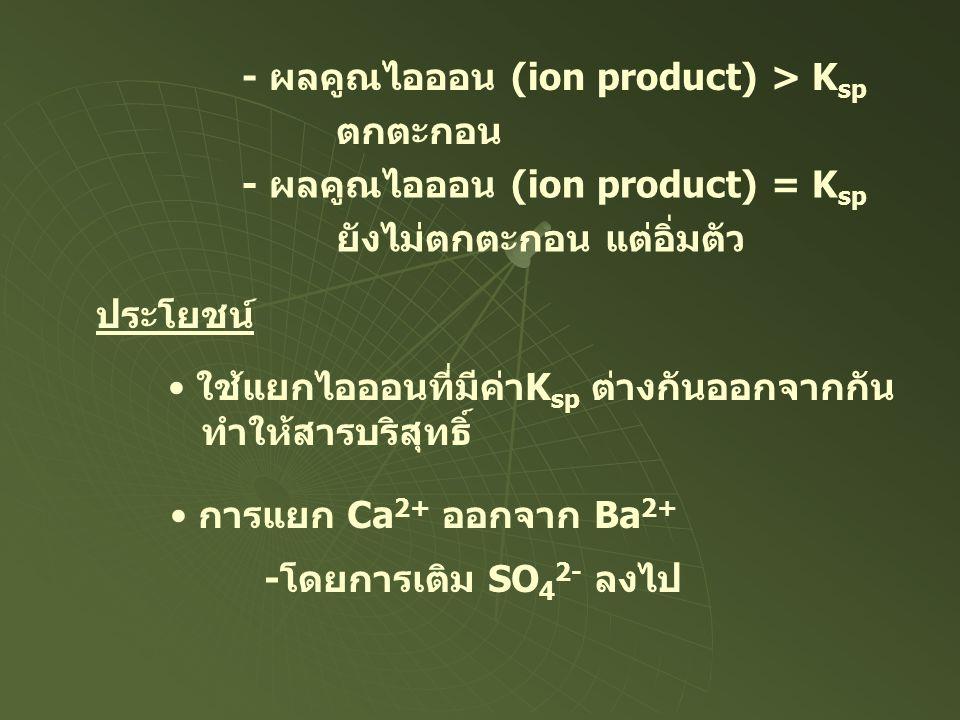 - ผลคูณไอออน (ion product) > K sp ตกตะกอน - ผลคูณไอออน (ion product) = K sp ยังไม่ตกตะกอน แต่อิ่มตัว ประโยชน์ ใช้แยกไอออนที่มีค่าK sp ต่างกันออกจากกัน