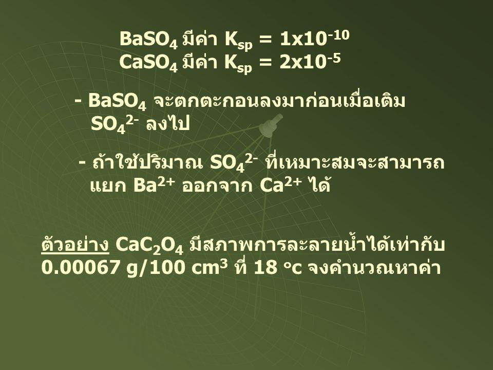 BaSO 4 มีค่า K sp = 1x10 -10 CaSO 4 มีค่า K sp = 2x10 -5 - BaSO 4 จะตกตะกอนลงมาก่อนเมื่อเติม SO 4 2- ลงไป - ถ้าใช้ปริมาณ SO 4 2- ที่เหมาะสมจะสามารถ แย
