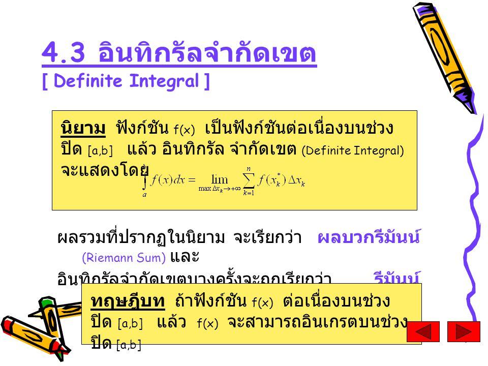 ผลรวมที่ปรากฏในนิยาม จะเรียกว่า ผลบวกรีมันน์ (Riemann Sum) และ อินทิกรัลจำกัดเขตบางครั้งจะถูกเรียกว่า รีมันน์ อินทิกรัล (Riemann Integral) 4.3 อินทิกรัลจำกัดเขต [ Definite Integral ] นิยาม ฟังก์ชัน f(x) เป็นฟังก์ชันต่อเนื่องบนช่วง ปิด [a,b] แล้ว อินทิกรัล จำกัดเขต (Definite Integral) จะแสดงโดย ทฤษฎีบท ถ้าฟังก์ชัน f(x) ต่อเนื่องบนช่วง ปิด [a,b] แล้ว f(x) จะสามารถอินเกรตบนช่วง ปิด [a,b]
