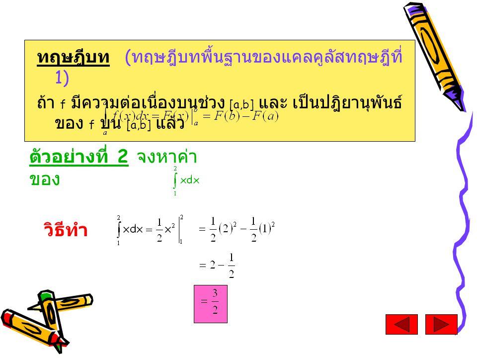 ตัวอย่างที่ 2 จงหาค่า ของ ทฤษฎีบท ( ทฤษฎีบทพื้นฐานของแคลคูลัสทฤษฎีที่ 1) ถ้า f มีความต่อเนื่องบนช่วง [a,b] และ เป็นปฎิยานุพันธ์ ของ f บน [a,b] แล้ว วิธีทำ