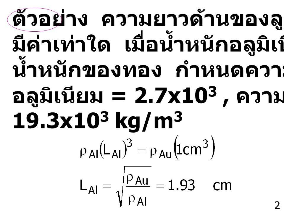 2 ตัวอย่าง ความยาวด้านของลูกบาศก์อลูมิเนียม มีค่าเท่าใด เมื่อน้ำหนักอลูมิเนียมมีค่าเท่ากับ น้ำหนักของทอง กำหนดความหนาแน่น อลูมิเนียม = 2.7x10 3, ความหนาแน่นทอง = 19.3x10 3 kg/m 3