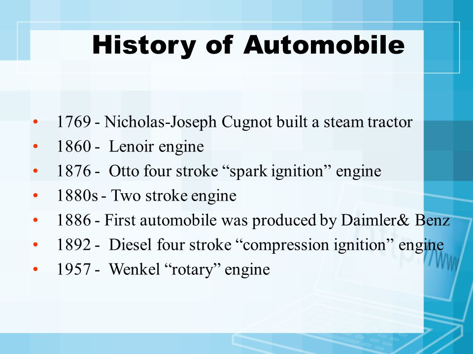 History of Automobile 1769 - Nicholas-Joseph Cugnot built a steam tractor 1860 - Lenoir engine 1876 - Otto four stroke spark ignition engine 1880s - Two stroke engine 1886 - First automobile was produced by Daimler& Benz 1892 - Diesel four stroke compression ignition engine 1957 - Wenkel rotary engine