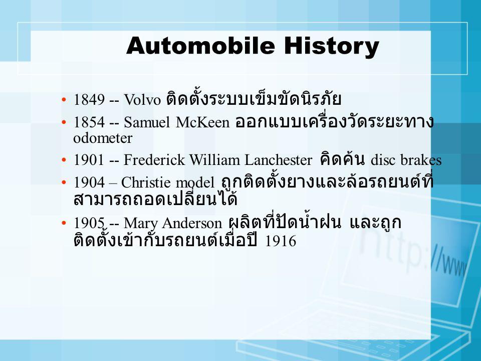 Automobile History 1849 -- Volvo ติดตั้งระบบเข็มขัดนิรภัย 1854 -- Samuel McKeen ออกแบบเครื่องวัดระยะทาง odometer 1901 -- Frederick William Lanchester คิดค้น disc brakes 1904 – Christie model ถูกติดตั้งยางและล้อรถยนต์ที่ สามารถถอดเปลี่ยนได้ 1905 -- Mary Anderson ผลิตที่ปัดน้ำฝน และถูก ติดตั้งเข้ากับรถยนต์เมื่อปี 1916