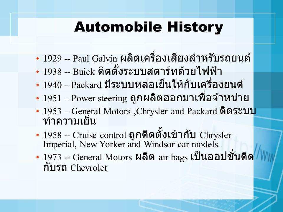 Automobile History 1929 -- Paul Galvin ผลิตเครื่องเสียงสำหรับรถยนต์ 1938 -- Buick ติดตั้งระบบสตาร์ทด้วยไฟฟ้า 1940 – Packard มีระบบหล่อเย็นให้กับเครื่องยนต์ 1951 – Power steering ถูกผลิตออกมาเพื่อจำหน่าย 1953 – General Motors,Chrysler and Packard ติดระบบ ทำความเย็น 1958 -- Cruise control ถูกติดตั้งเข้ากับ Chrysler Imperial, New Yorker and Windsor car models.