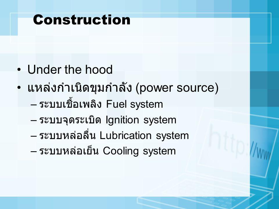 Construction Under the hood แหล่งกำเนิดขุมกำลัง (power source) – ระบบเชื้อเพลิง Fuel system – ระบบจุดระเบิด Ignition system – ระบบหล่อลื่น Lubrication system – ระบบหล่อเย็น Cooling system
