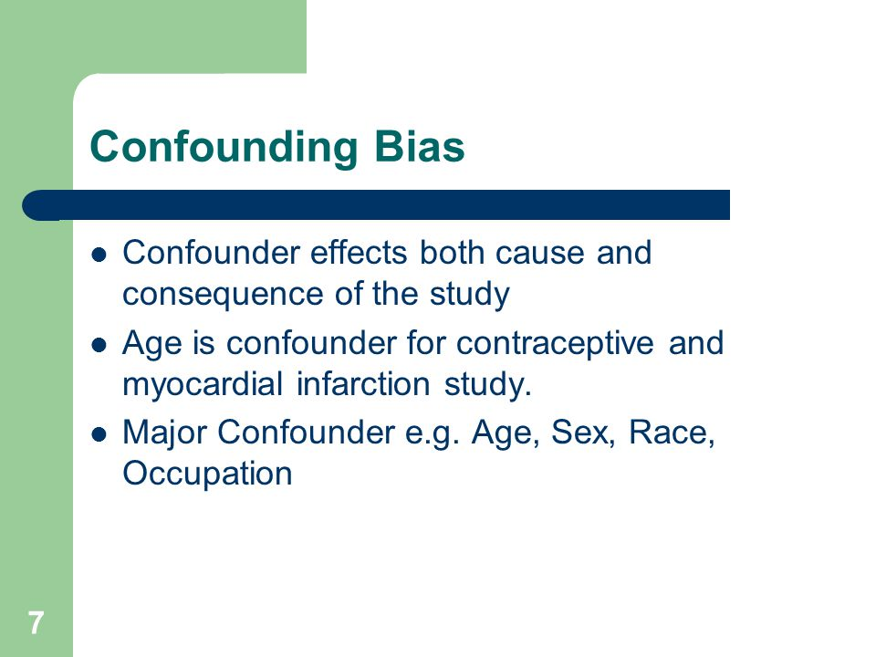 7 Confounding Bias Confounder effects both cause and consequence of the study Age is confounder for contraceptive and myocardial infarction study.