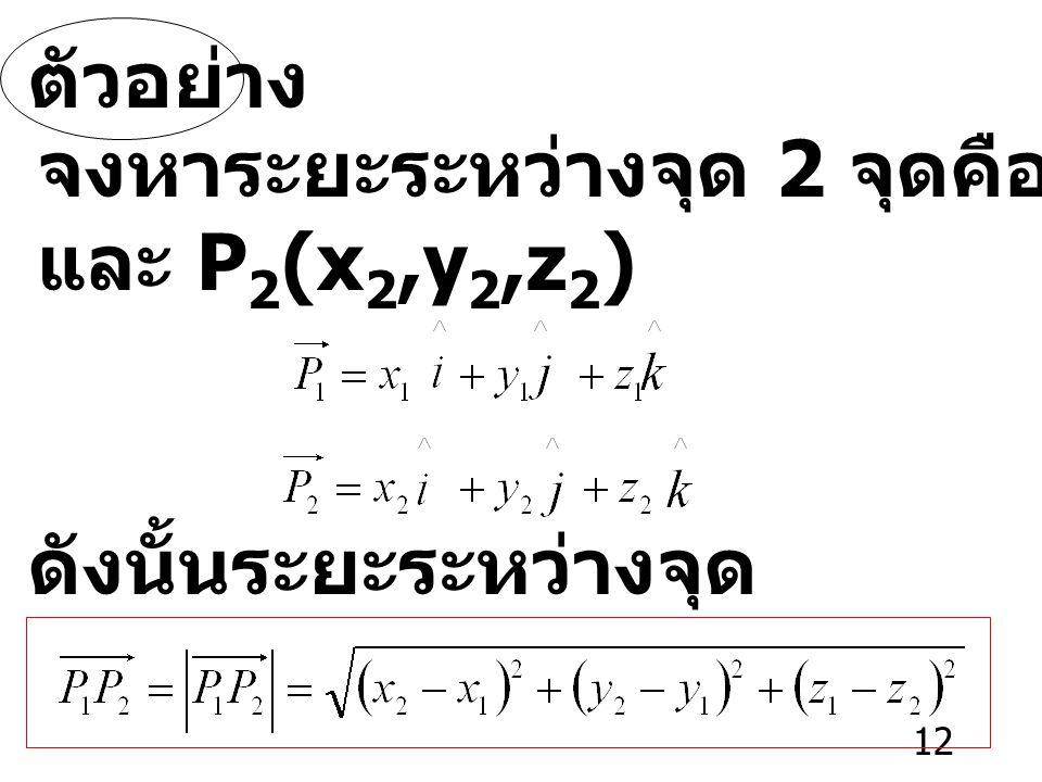 12 ตัวอย่าง จงหาระยะระหว่างจุด 2 จุดคือ P 1 (x 1,y 1,z 1 ) และ P 2 (x 2,y 2,z 2 ) ดังนั้นระยะระหว่างจุด