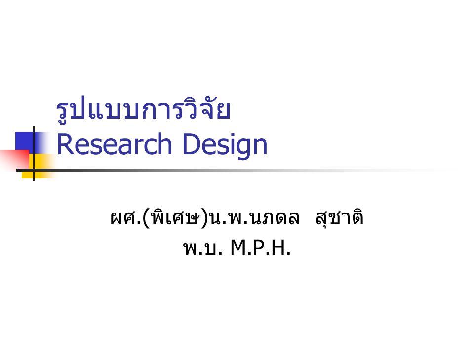 รูปแบบการวิจัย Research Design ผศ.(พิเศษ)น.พ.นภดล สุชาติ พ.บ. M.P.H.