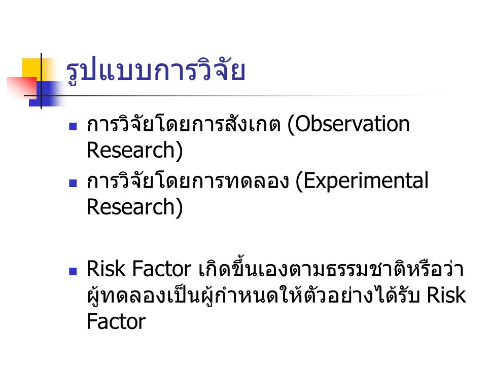 รูปแบบการวิจัย การวิจัยโดยการสังเกต (Observation Research) การวิจัยโดยการทดลอง (Experimental Research) Risk Factor เกิดขึ้นเองตามธรรมชาติหรือว่า ผู้ทดลองเป็นผู้กำหนดให้ตัวอย่างได้รับ Risk Factor
