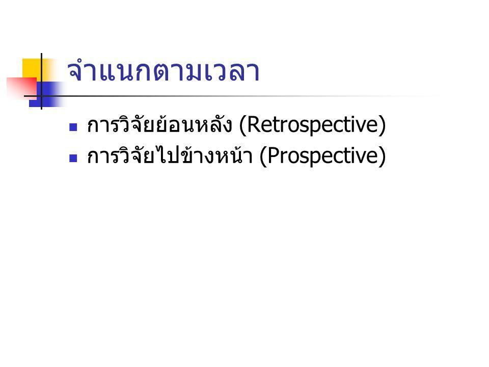 จำแนกตามเวลา การวิจัยย้อนหลัง (Retrospective) การวิจัยไปข้างหน้า (Prospective)