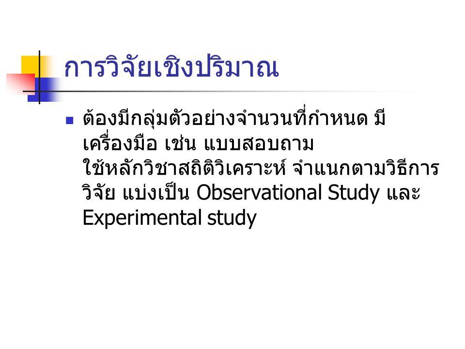 การวิจัยเชิงทดลอง (Experimental Research) ผู้วิจัยกำหนด Exposure การวิจัยโดยการสังเกต (Observational Research) การวิจัยเชิงพรรณนา (Descriptive Study) การวิจัยเชิงวิเคราะห์ (Analytic Study) ณ จุดเวลาใดเวลาหนึ่ง (Cross-sectional) ชนิดไปข้างหน้า (Cohort or Prospective) ชนิดย้อนหลัง (Case control or Retrospective) มีกลุ่มเปรียบเทียบ ไม่มีกลุ่มเปรียบเทียบ Longitudinal (Incidence) Cross-sectional (Prevalence) Exposure เกิดตามธรรมชาติ