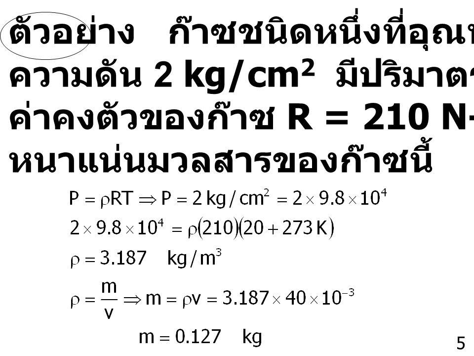 5 ตัวอย่าง ก๊าซชนิดหนึ่งที่อุณหภูมิ 20 0 C และ ความดัน 2 kg/cm 2 มีปริมาตร 40 ลิตร และมี ค่าคงตัวของก๊าซ R = 210 N-m/kg-K จงหาความ หนาแน่นมวลสารของก๊า