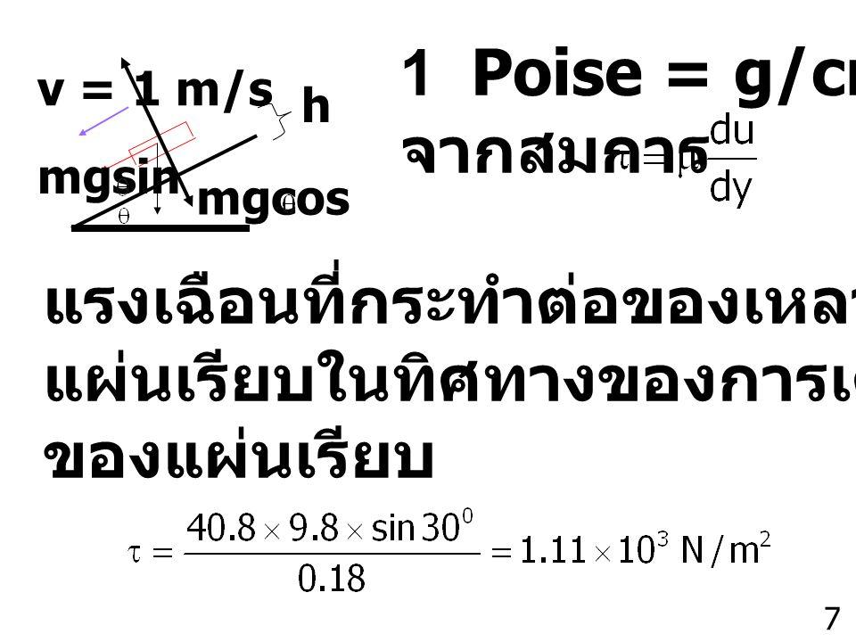 7 h v = 1 m/s mgsin mgcos 1 Poise = g/cm-s จากสมการ แรงเฉือนที่กระทำต่อของเหลวคือ น้ำหนักของ แผ่นเรียบในทิศทางของการเคลื่อนที่ต่อพื้นผิว ของแผ่นเรียบ