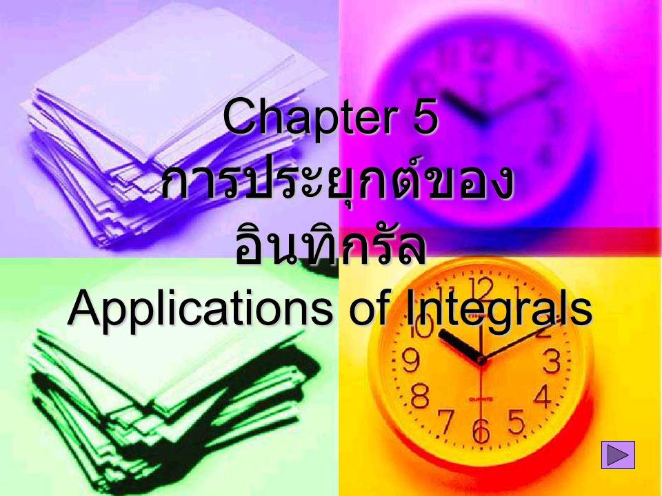 Chapter 5 การประยุกต์ของ อินทิกรัล Applications of Integrals